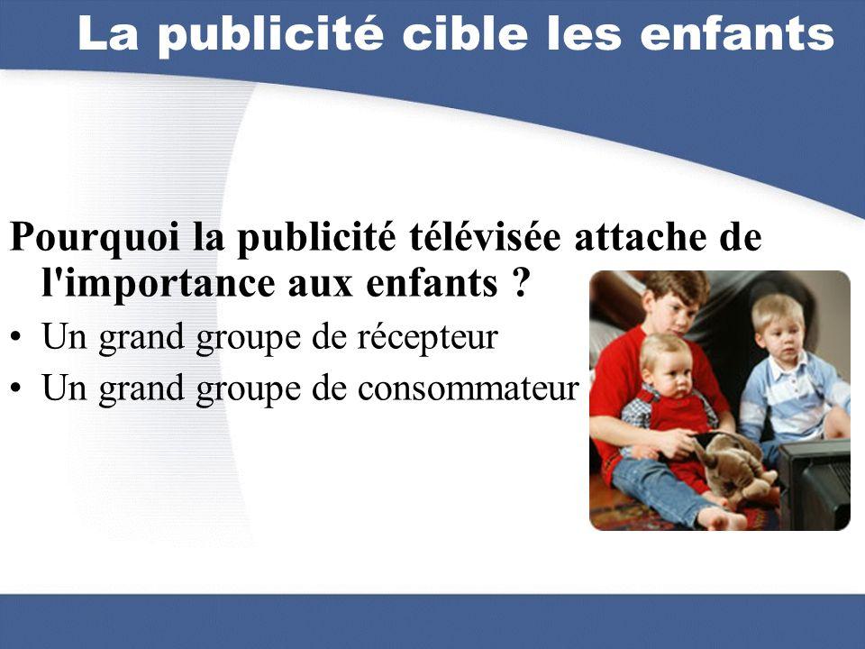 La publicité cible les enfants Pourquoi la publicité télévisée attache de l'importance aux enfants ? Un grand groupe de récepteur Un grand groupe de c