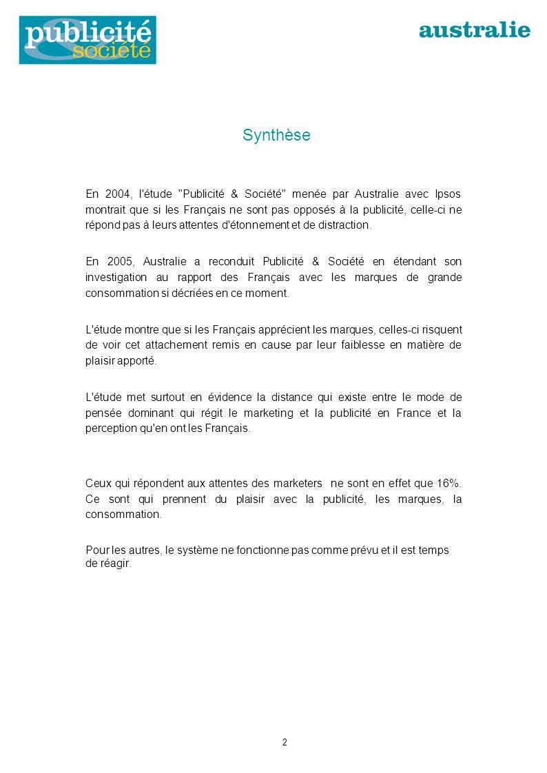 Synthèse En 2004, l étude Publicité & Société menée par Australie avec Ipsos montrait que si les Français ne sont pas opposés à la publicité, celle-ci ne répond pas à leurs attentes d étonnement et de distraction.