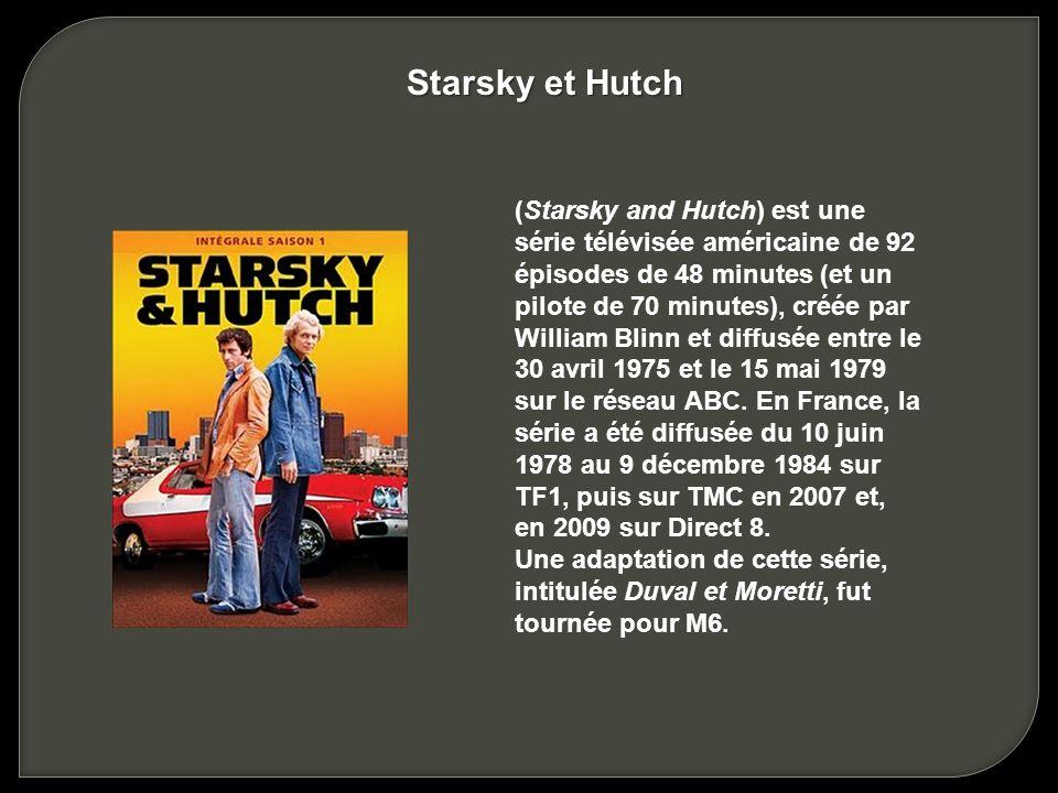 (Starsky and Hutch) est une série télévisée américaine de 92 épisodes de 48 minutes (et un pilote de 70 minutes), créée par William Blinn et diffusée entre le 30 avril 1975 et le 15 mai 1979 sur le réseau ABC.