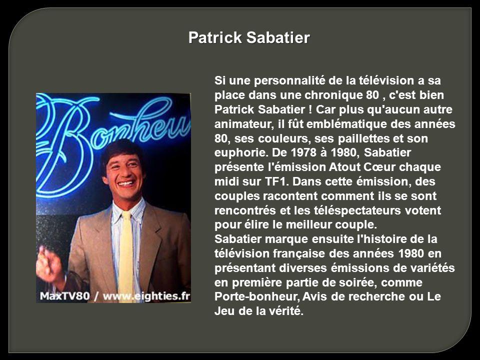 Si une personnalité de la télévision a sa place dans une chronique 80, c est bien Patrick Sabatier .