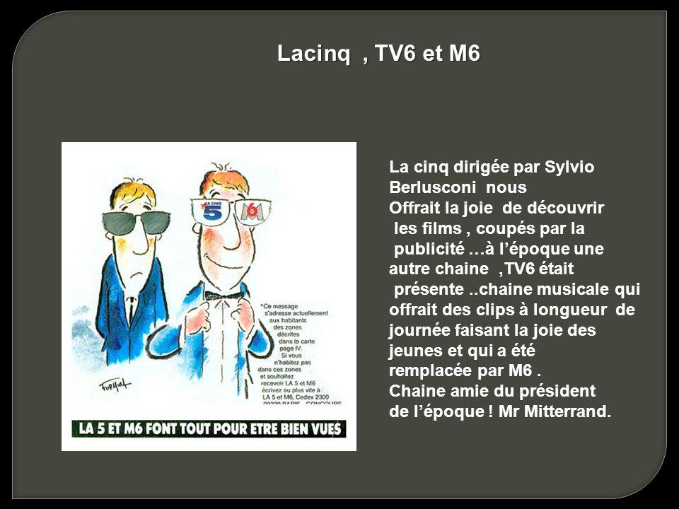 La cinq dirigée par Sylvio Berlusconi nous Offrait la joie de découvrir les films, coupés par la publicité …à lépoque une autre chaine,TV6 était présente..chaine musicale qui offrait des clips à longueur de journée faisant la joie des jeunes et qui a été remplacée par M6.