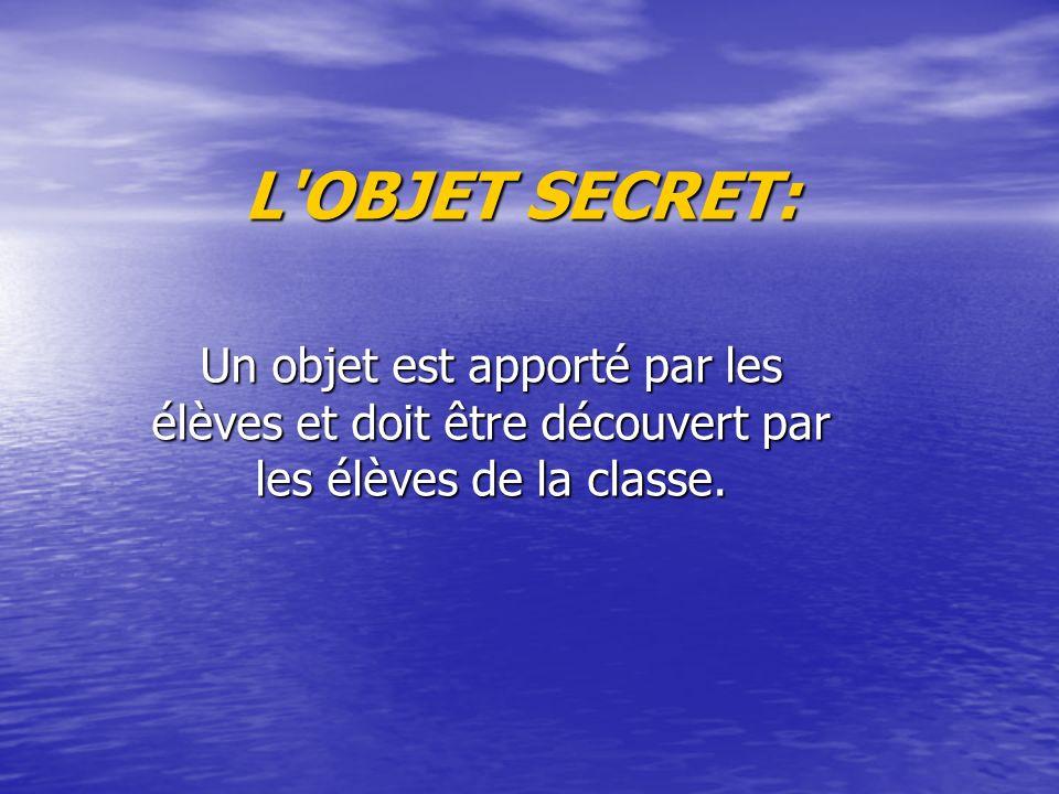 L'OBJET SECRET: Un objet est apporté par les élèves et doit être découvert par les élèves de la classe.