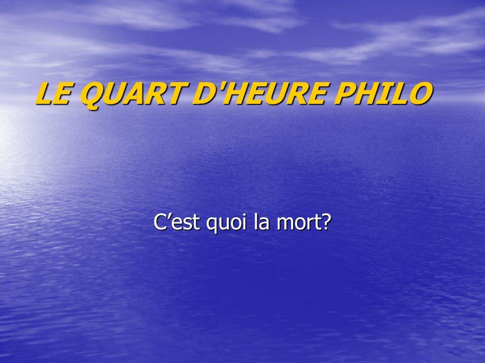 LE QUART D'HEURE PHILO Cest quoi la mort?