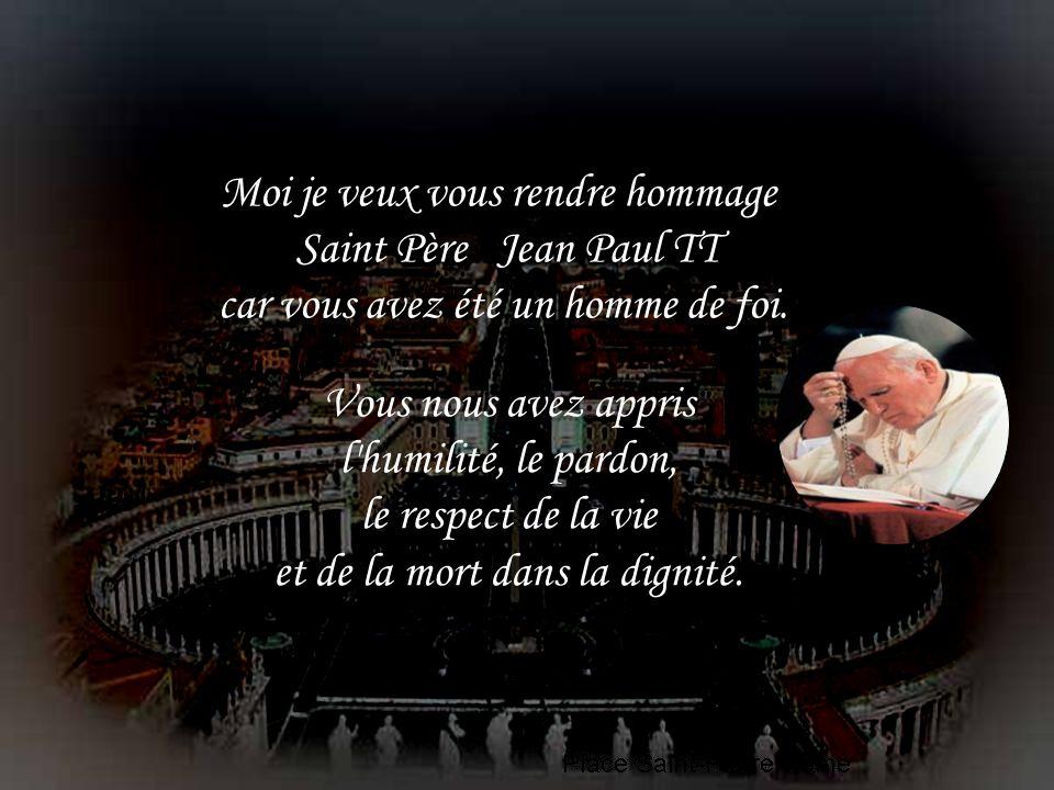 Moi je veux vous rendre hommage Saint Père Jean Paul TT car vous avez été un homme de foi.