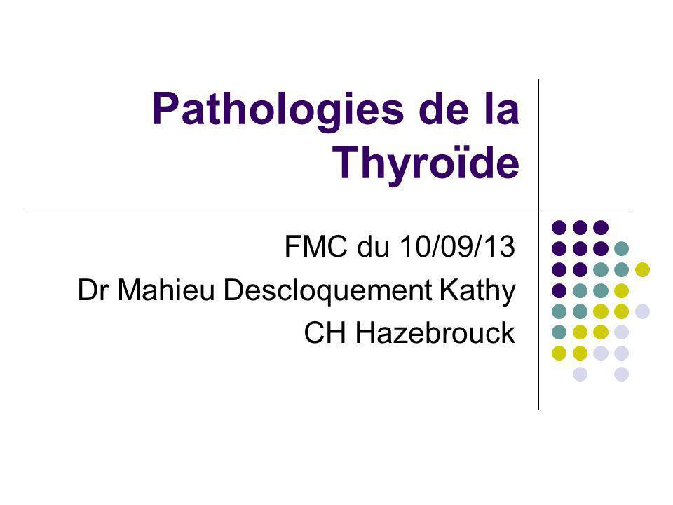 Pathologies de la Thyroïde FMC du 10/09/13 Dr Mahieu Descloquement Kathy CH Hazebrouck