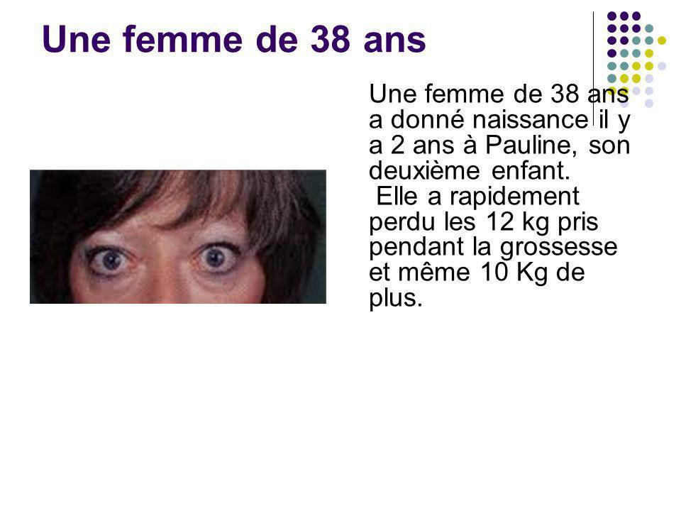 Une femme de 38 ans Une femme de 38 ans a donné naissance il y a 2 ans à Pauline, son deuxième enfant. Elle a rapidement perdu les 12 kg pris pendant
