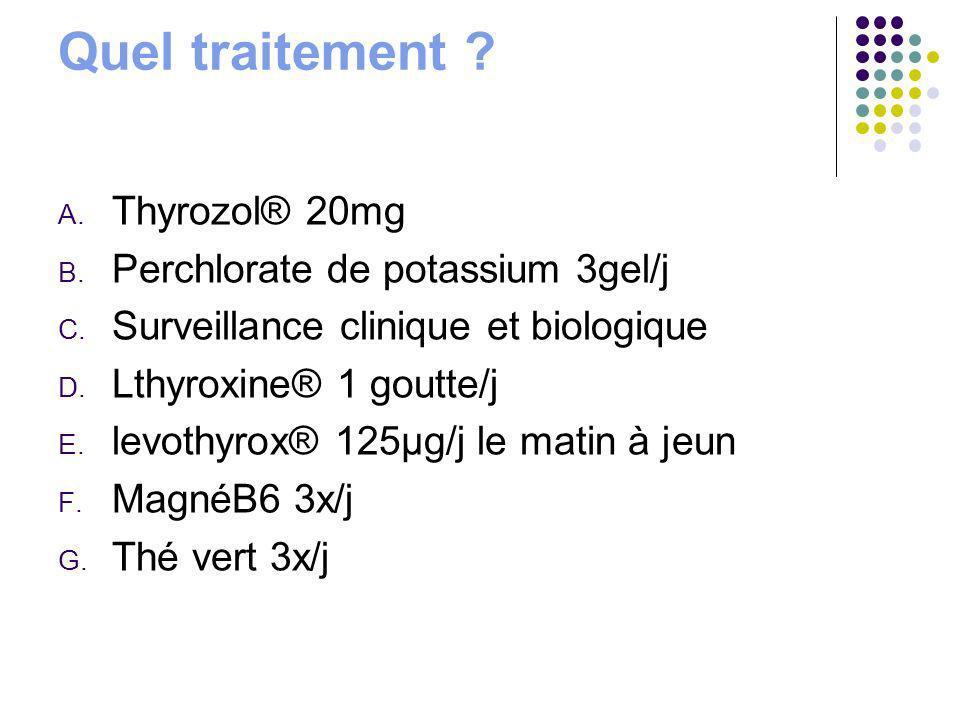 Quel traitement ? A. Thyrozol® 20mg B. Perchlorate de potassium 3gel/j C. Surveillance clinique et biologique D. Lthyroxine® 1 goutte/j E. levothyrox®