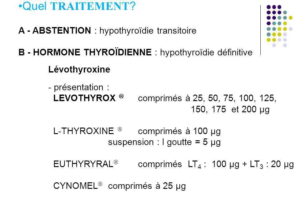 Quel TRAITEMENT ? A - ABSTENTION : hypothyroïdie transitoire B - HORMONE THYROÏDIENNE : hypothyroïdie définitive Lévothyroxine - présentation : LEVOTH