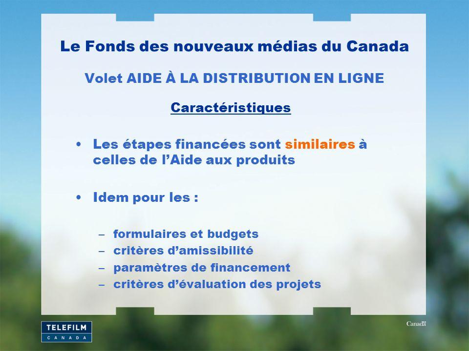 Le Fonds des nouveaux médias du Canada Volet AIDE À LA DISTRIBUTION EN LIGNE Les étapes financées sont similaires à celles de lAide aux produits Idem pour les : –formulaires et budgets –critères damissibilité –paramètres de financement –critères dévaluation des projets Caractéristiques