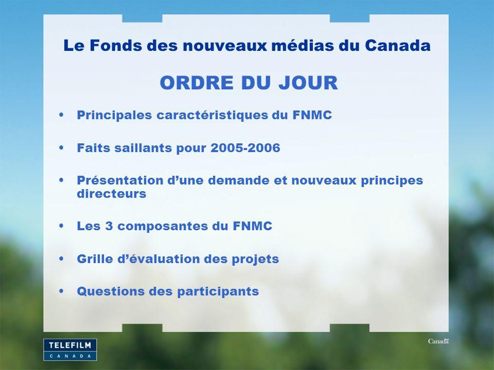 Principales caractéristiques du FNMC Faits saillants pour 2005-2006 Présentation dune demande et nouveaux principes directeurs Les 3 composantes du FNMC Grille dévaluation des projets Questions des participants Le Fonds des nouveaux médias du Canada ORDRE DU JOUR