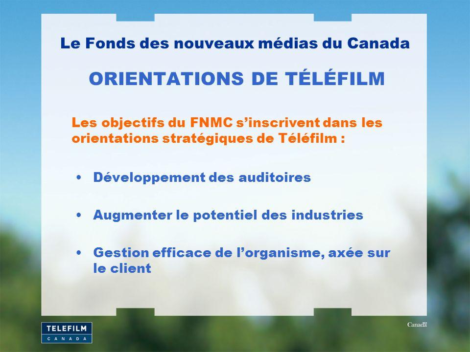 Développement des auditoires Augmenter le potentiel des industries Gestion efficace de lorganisme, axée sur le client Le Fonds des nouveaux médias du Canada ORIENTATIONS DE TÉLÉFILM Les objectifs du FNMC sinscrivent dans les orientations stratégiques de Téléfilm :