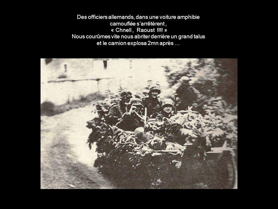 Des officiers allemands, dans une voiture amphibie camouflée sarrêtèrent, « Chnell, Raoust !!!.