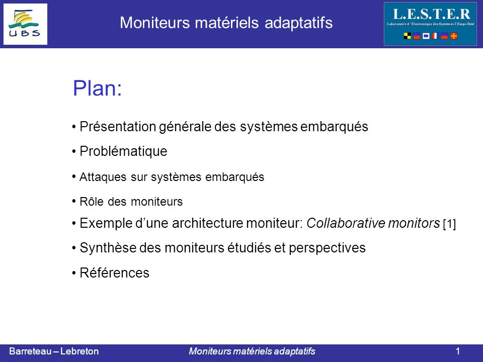 Barreteau – Lebreton Moniteurs matériels adaptatifs Avantage: sécurise le comportement de lapplication Limites: mémorisation du monitoring graph place=f( taille mémoire) 10 % de la place totale rapidité de détection ( analyse des états ambiguës ) Exemple de moniteur : Collaborative monitors 12