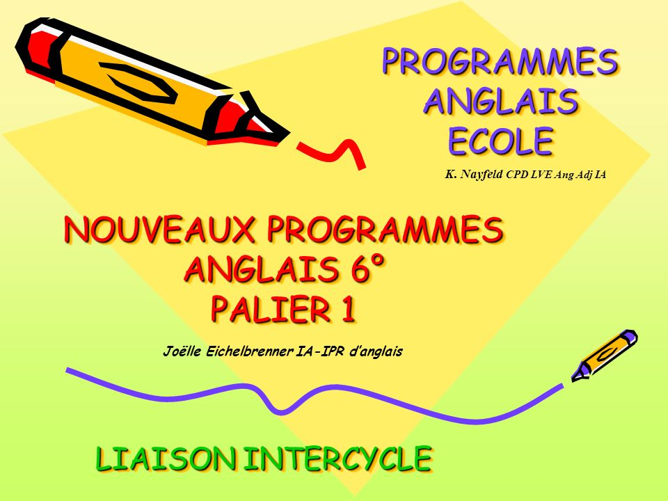 NOUVEAUX PROGRAMMES ANGLAIS 6° PALIER 1 PROGRAMMES ANGLAIS ECOLE LIAISON INTERCYCLE Joëlle Eichelbrenner IA-IPR danglais K. Nayfeld CPD LVE Ang Adj IA