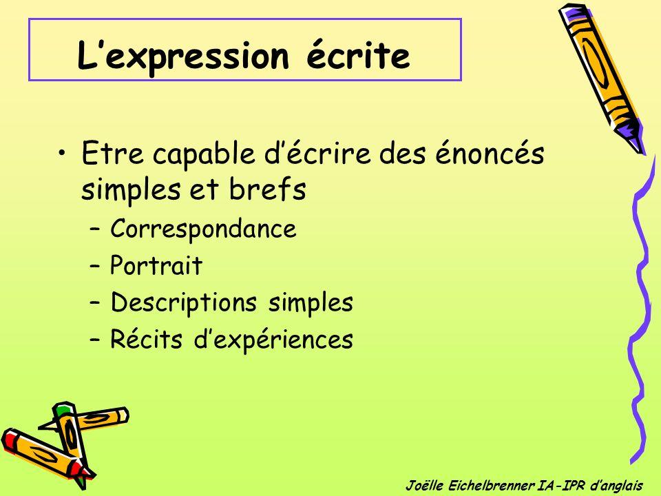 Lexpression écrite Etre capable décrire des énoncés simples et brefs –Correspondance –Portrait –Descriptions simples –Récits dexpériences Joëlle Eiche
