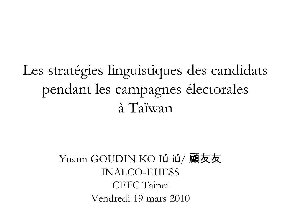 Les stratégies linguistiques des candidats pendant les campagnes électorales à Taïwan Yoann GOUDIN KO I ú -i ú / INALCO-EHESS CEFC Taipei Vendredi 19 mars 2010