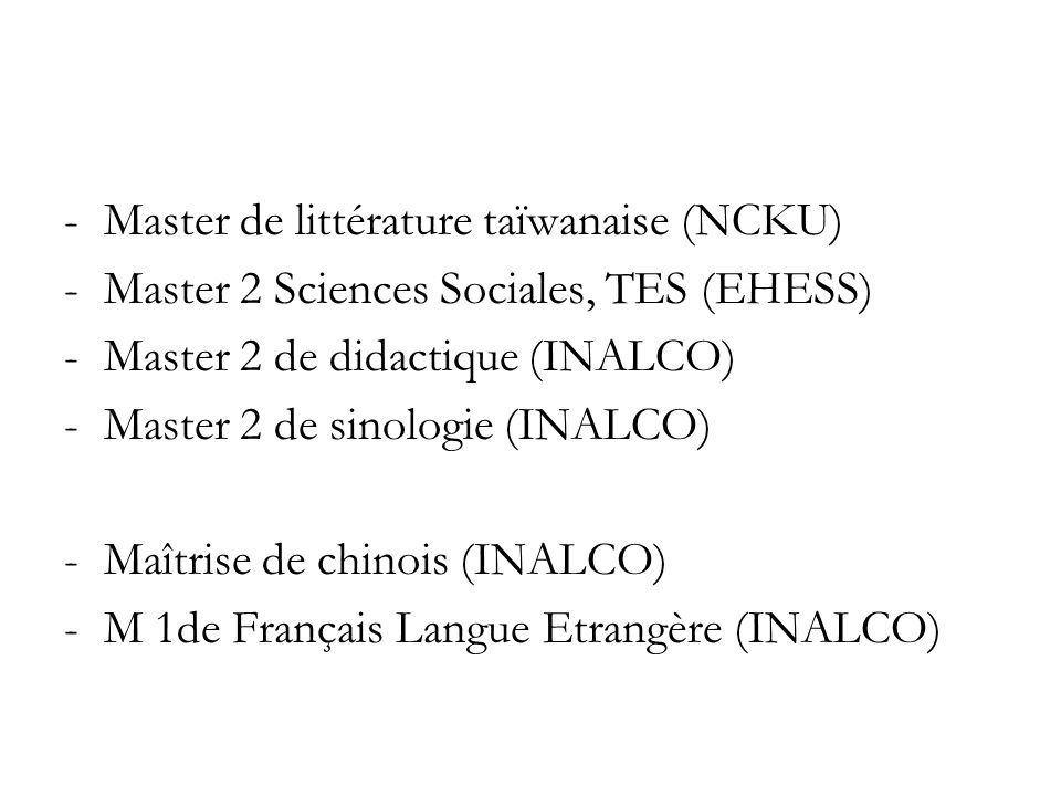 -Master de littérature taïwanaise (NCKU) -Master 2 Sciences Sociales, TES (EHESS) -Master 2 de didactique (INALCO) -Master 2 de sinologie (INALCO) -Maîtrise de chinois (INALCO) -M 1de Français Langue Etrangère (INALCO)