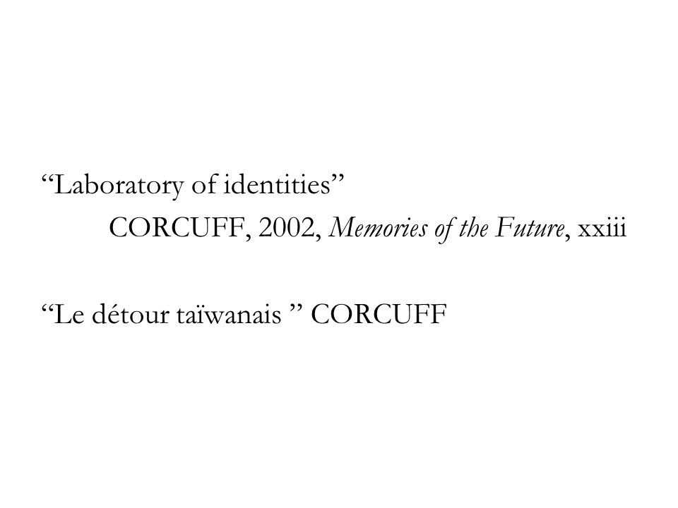 Laboratory of identities CORCUFF, 2002, Memories of the Future, xxiii Le détour taïwanais CORCUFF