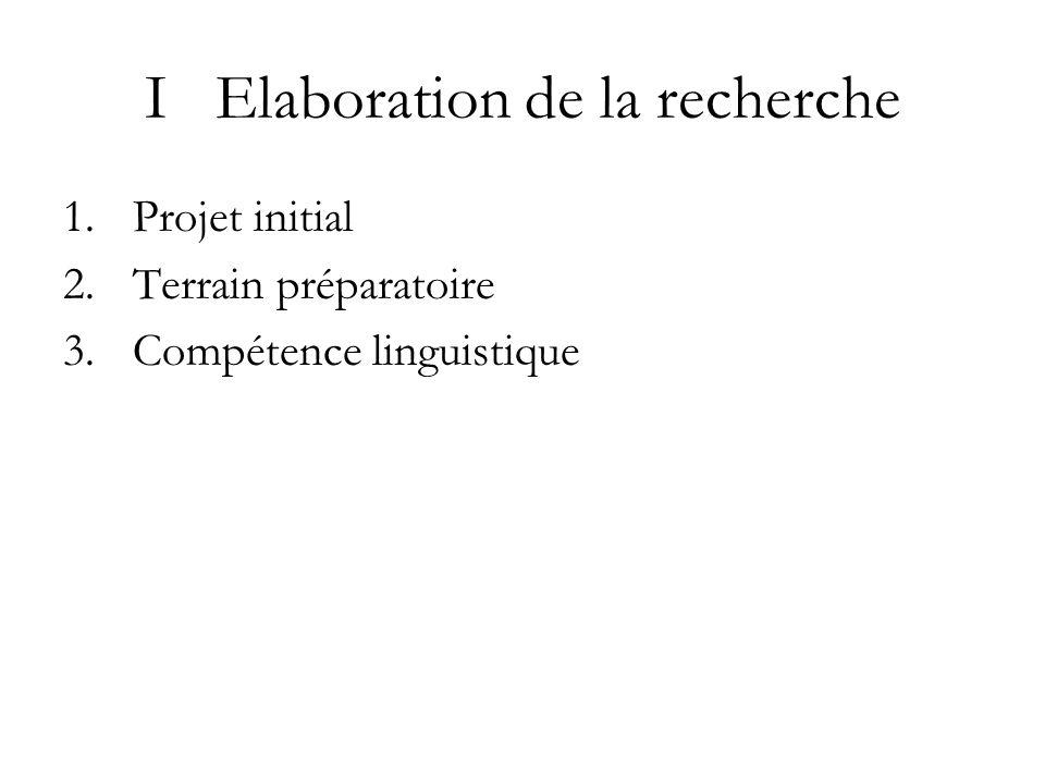 I Elaboration de la recherche 1.Projet initial 2.Terrain préparatoire 3.Compétence linguistique