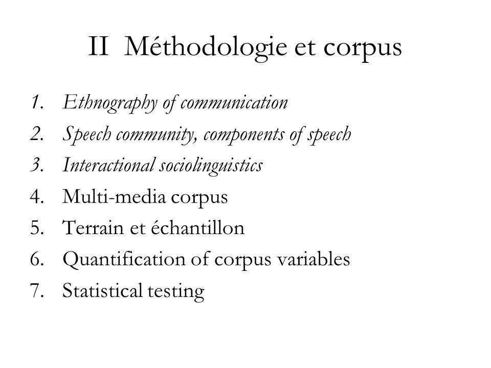 II Méthodologie et corpus 1.Ethnography of communication 2.Speech community, components of speech 3.Interactional sociolinguistics 4.Multi-media corpus 5.Terrain et échantillon 6.Quantification of corpus variables 7.Statistical testing