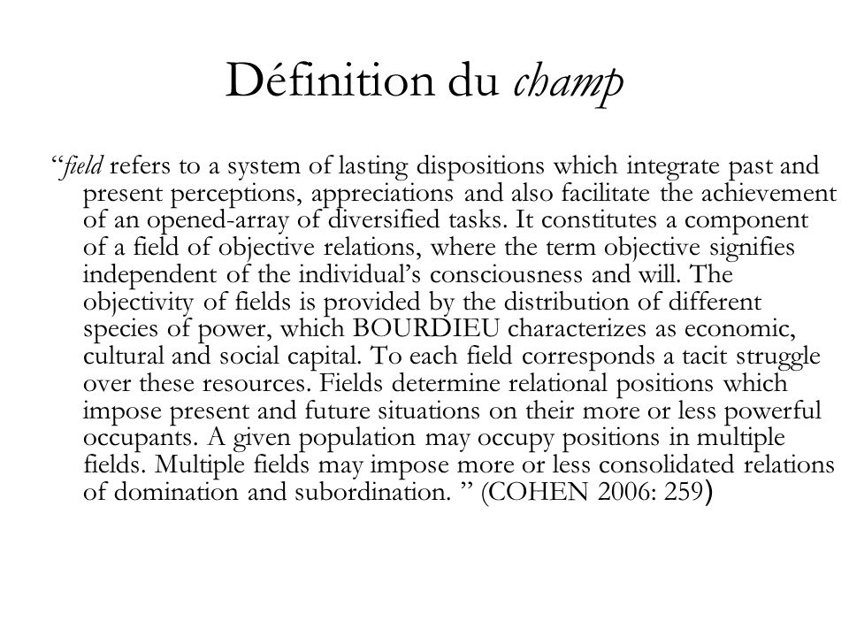 Définition du champ field refers to a system of lasting dispositions which integrate past and present perceptions, appreciations and also facilitate t
