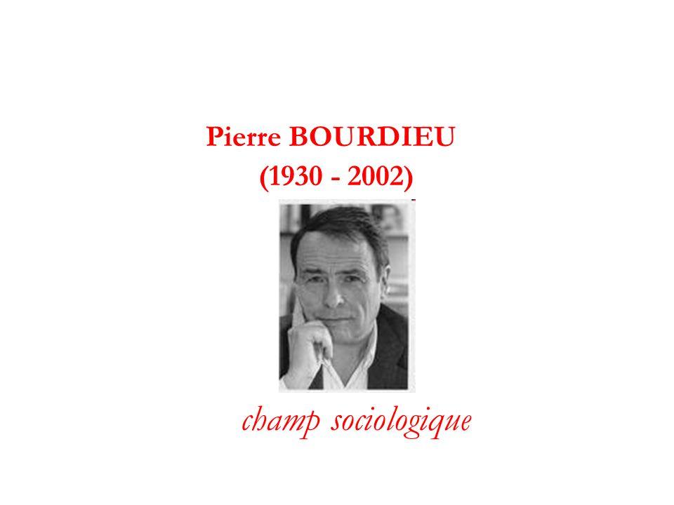 Pierre BOURDIEU (1930 - 2002) champ sociologique