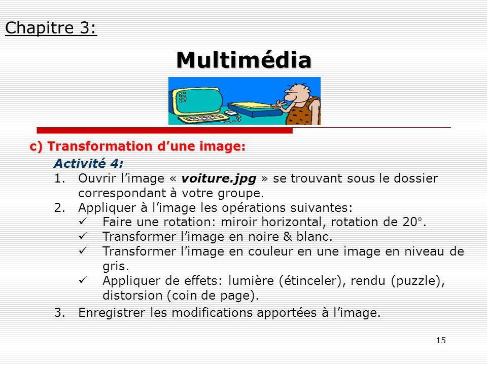 15 c) Transformation dune image: Activité 4: 1.Ouvrir limage « voiture.jpg » se trouvant sous le dossier correspondant à votre groupe. 2.Appliquer à l