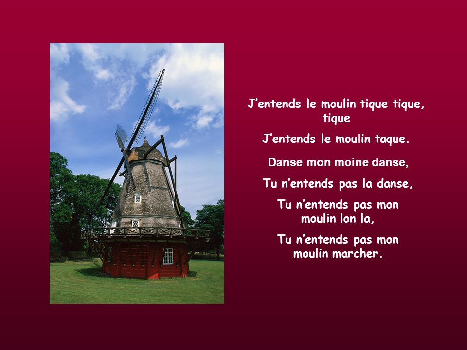 Jentends le moulin tique tique, tique Jentends le moulin taque.
