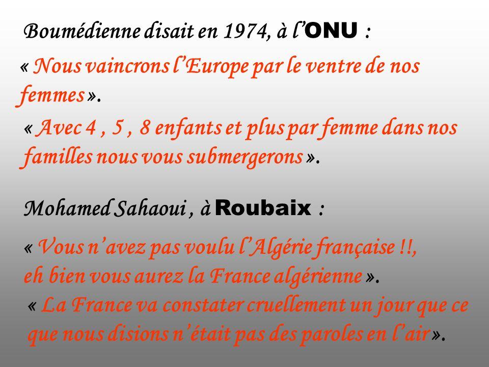 Boumédienne disait en 1974, à l ONU : « Avec 4, 5, 8 enfants et plus par femme dans nos familles nous vous submergerons ». « Nous vaincrons lEurope pa