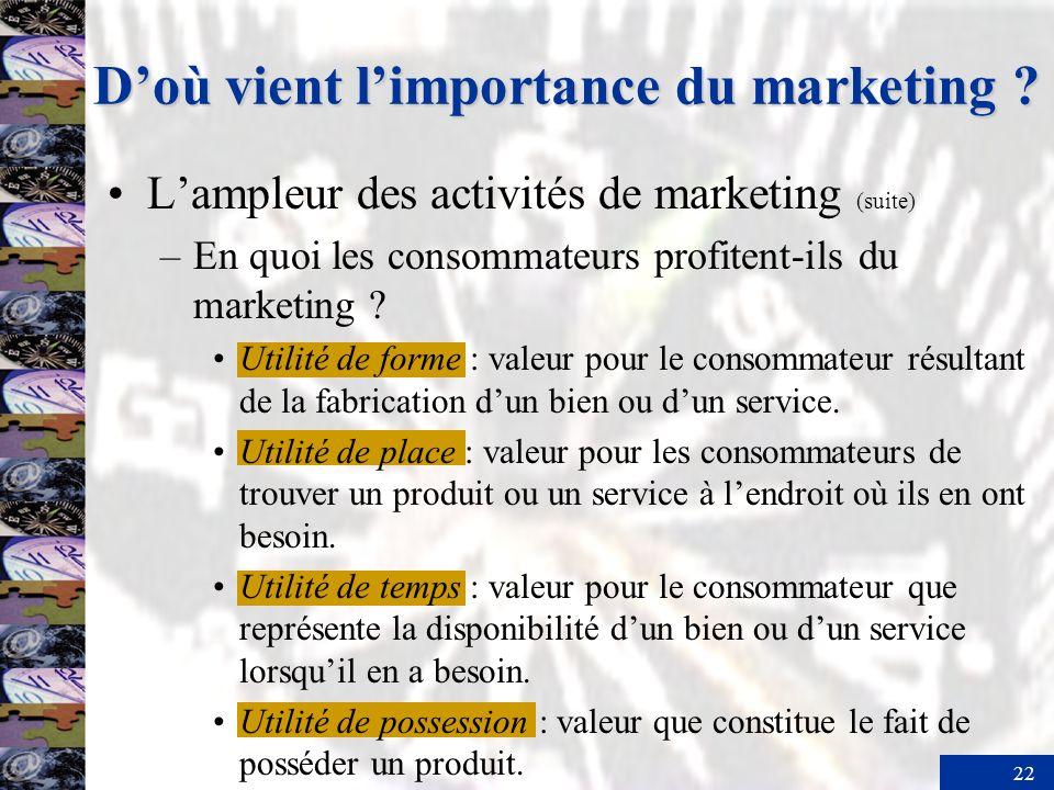 22 Doù vient limportance du marketing ? Lampleur des activités de marketing (suite) –En quoi les consommateurs profitent-ils du marketing ? Utilité de