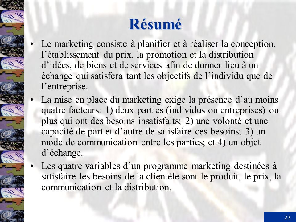 23 Résumé Le marketing consiste à planifier et à réaliser la conception, létablissement du prix, la promotion et la distribution didées, de biens et d