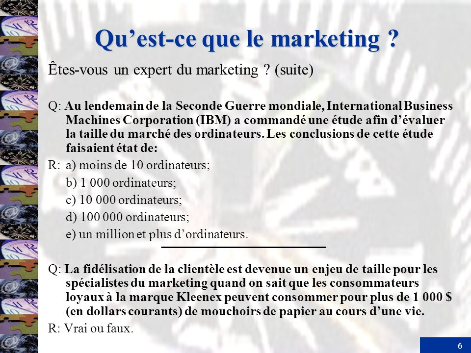 6 Quest-ce que le marketing ? Êtes-vous un expert du marketing ? (suite) Q: Au lendemain de la Seconde Guerre mondiale, International Business Machine