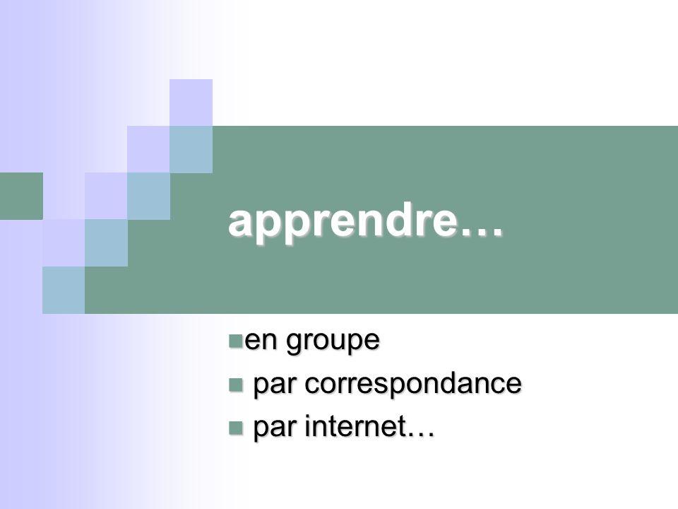 apprendre… en groupe en groupe par correspondance par correspondance par internet… par internet…