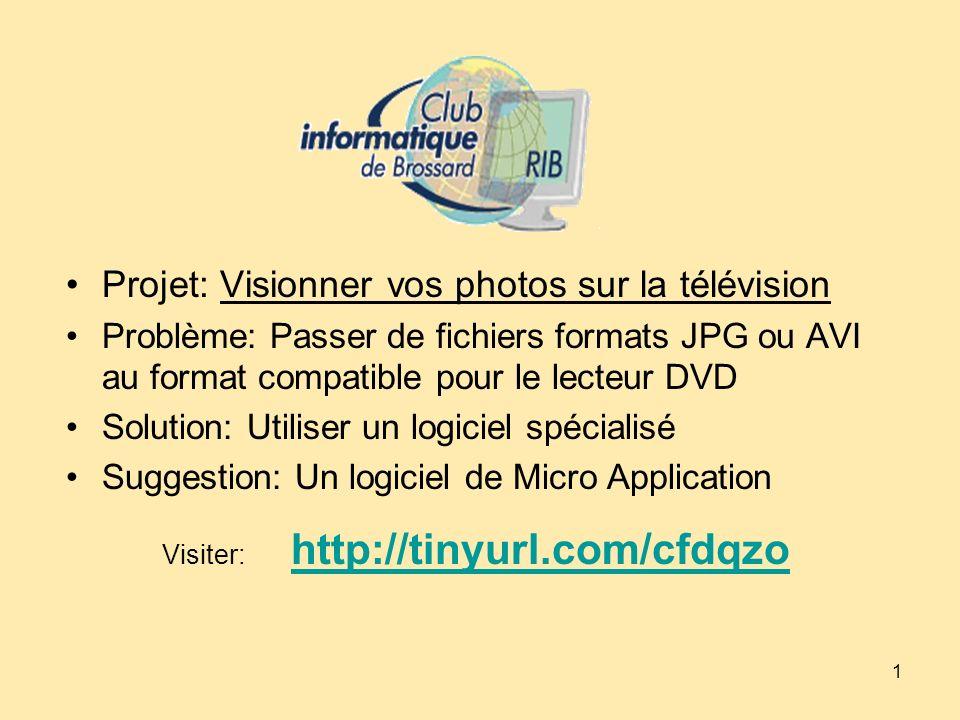 1 Projet: Visionner vos photos sur la télévision Problème: Passer de fichiers formats JPG ou AVI au format compatible pour le lecteur DVD Solution: Utiliser un logiciel spécialisé Suggestion: Un logiciel de Micro Application Visiter: http://tinyurl.com/cfdqzo http://tinyurl.com/cfdqzo
