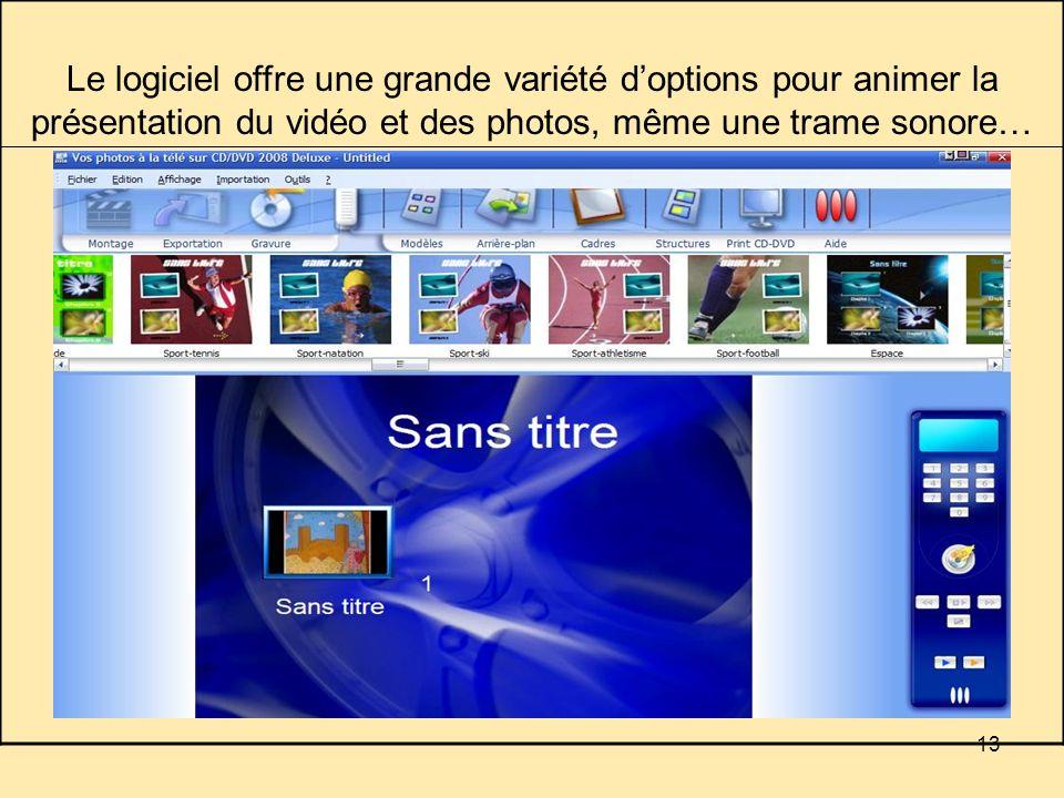 13 Le logiciel offre une grande variété doptions pour animer la présentation du vidéo et des photos, même une trame sonore…