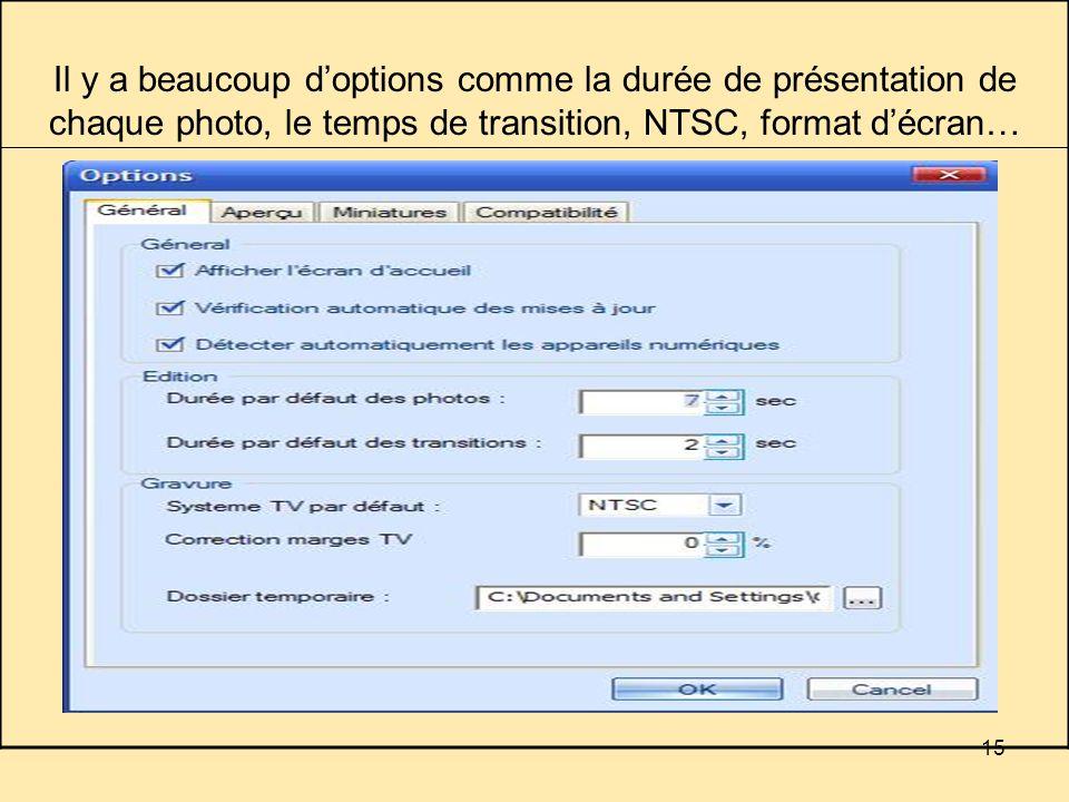 15 Il y a beaucoup doptions comme la durée de présentation de chaque photo, le temps de transition, NTSC, format décran…