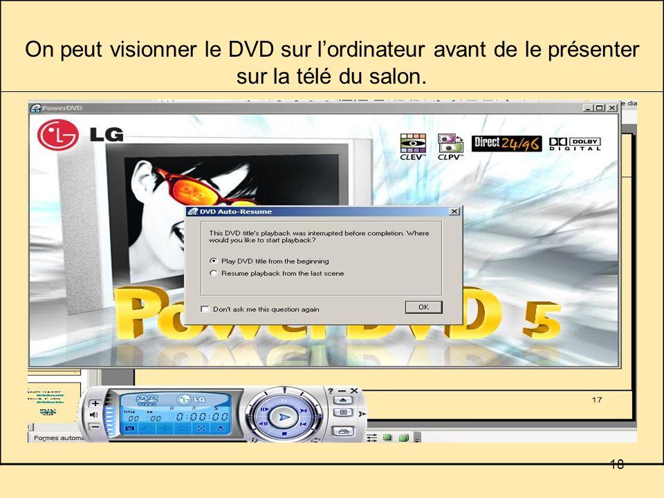 18 On peut visionner le DVD sur lordinateur avant de le présenter sur la télé du salon.