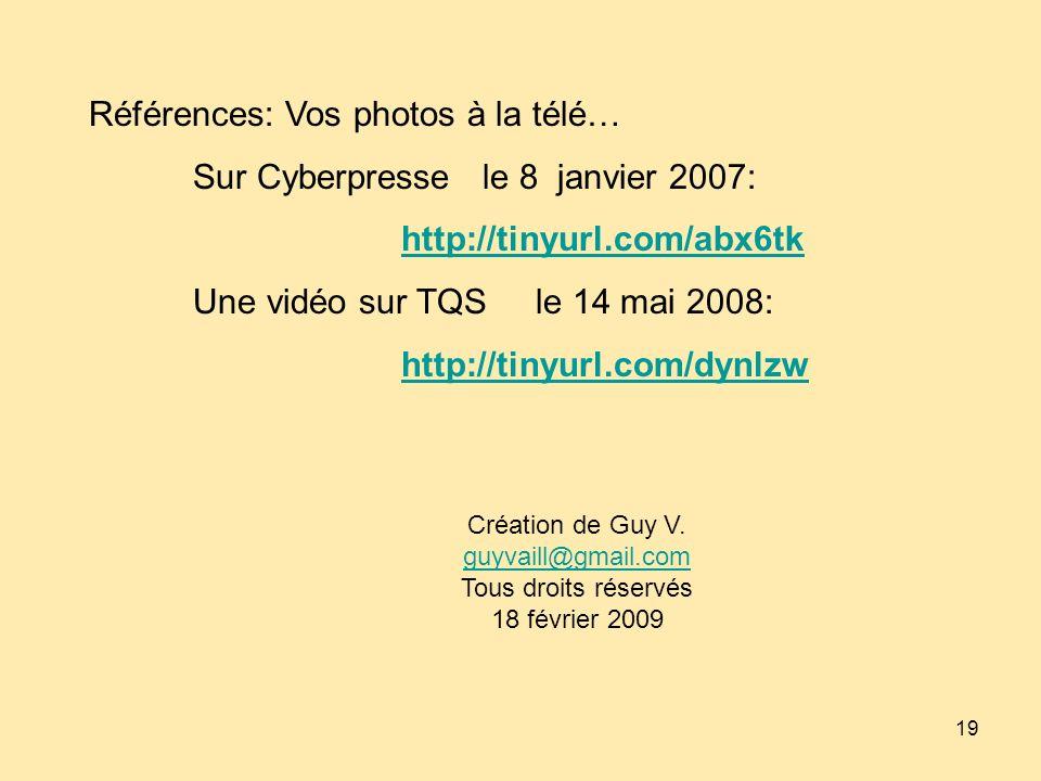19 Références: Vos photos à la télé… Sur Cyberpresse le 8 janvier 2007: http://tinyurl.com/abx6tk Une vidéo sur TQS le 14 mai 2008: http://tinyurl.com/dynlzw Création de Guy V.