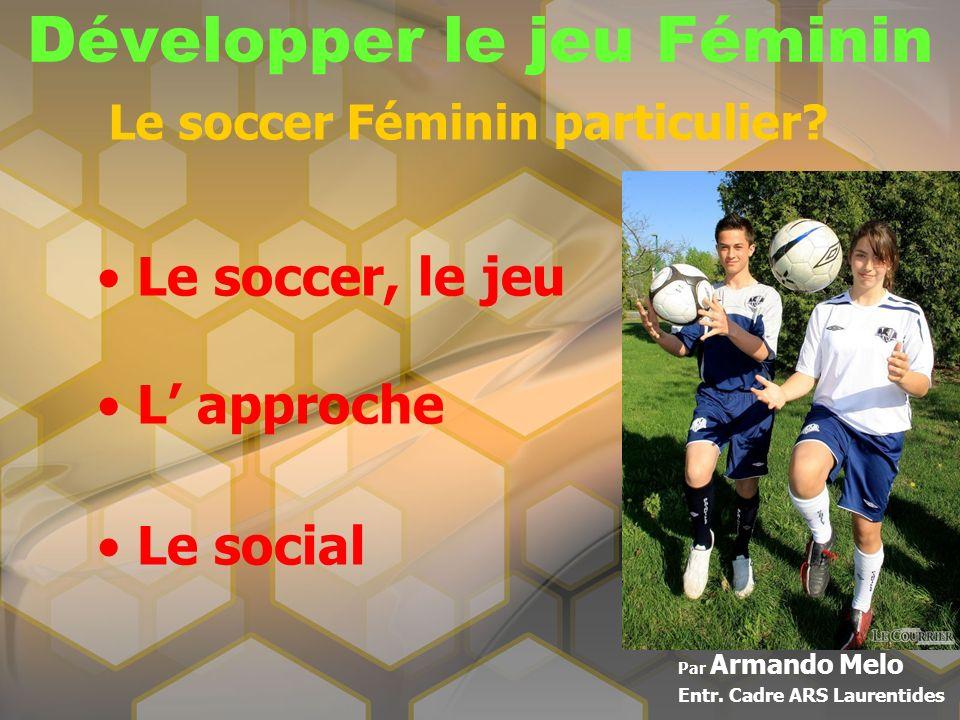 Développer le jeu Féminin Par Armando Melo Entr. Cadre ARS Laurentides Le soccer Féminin particulier? Le soccer, le jeu L approche Le social
