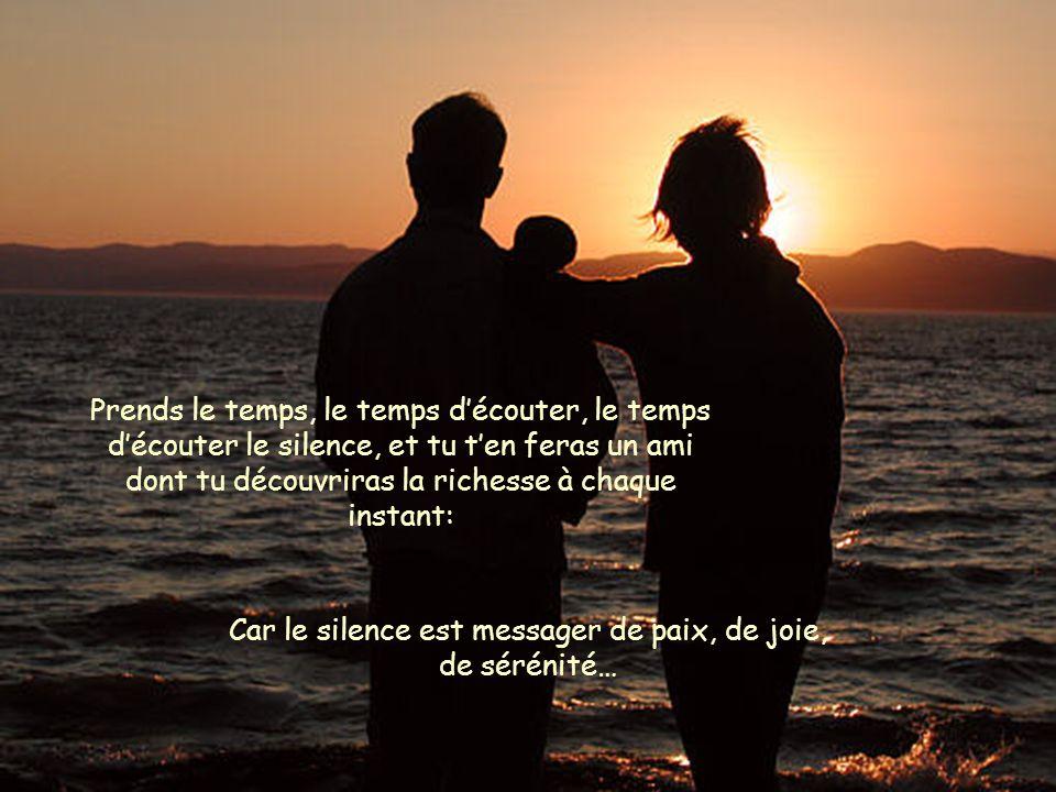 Prends le temps, le temps découter, le temps découter le silence, et tu ten feras un ami dont tu découvriras la richesse à chaque instant: Car le sile