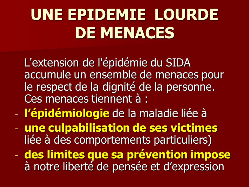 UNE EPIDEMIE LOURDE DE MENACES L'extension de l'épidémie du SIDA accumule un ensemble de menaces pour le respect de la dignité de la personne. Ces men