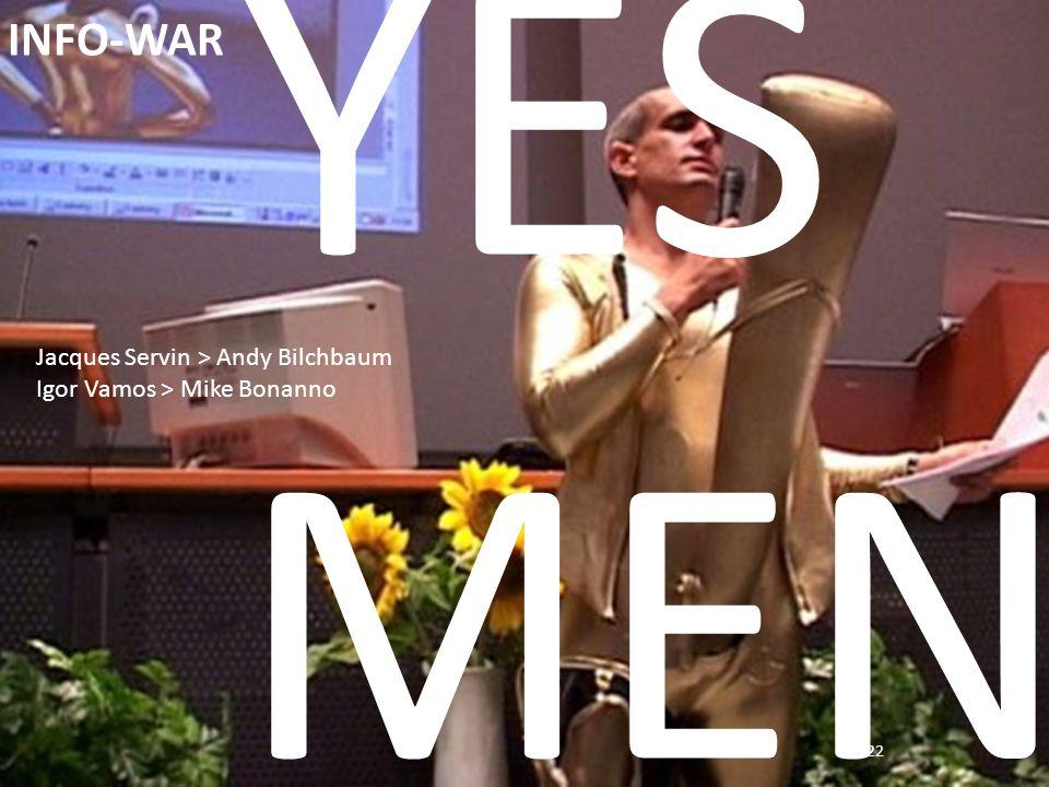 22 INFO-WAR YES MEN Jacques Servin > Andy Bilchbaum Igor Vamos > Mike Bonanno