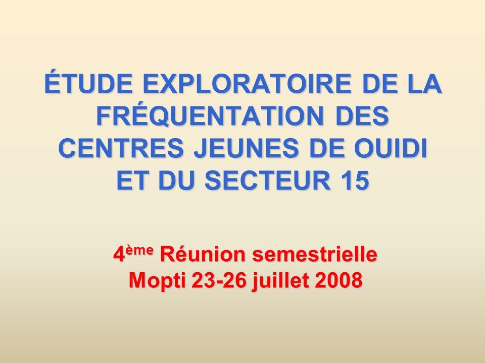 ÉTUDE EXPLORATOIRE DE LA FRÉQUENTATION DES CENTRES JEUNES DE OUIDI ET DU SECTEUR 15 4 ème Réunion semestrielle Mopti 23-26 juillet 2008