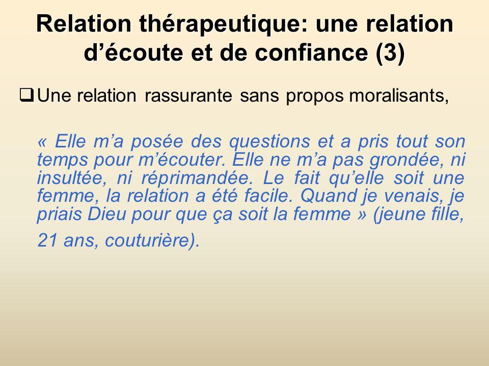 Relation thérapeutique: une relation découte et de confiance (3) Une relation rassurante sans propos moralisants, « Elle ma posée des questions et a pris tout son temps pour mécouter.