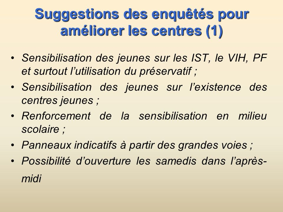 Suggestions des enquêtés pour améliorer les centres (1) Sensibilisation des jeunes sur les IST, le VIH, PF et surtout lutilisation du préservatif ; Se
