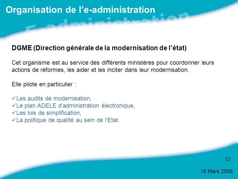 16 Mars 2006 12 Organisation de le-administration DGME (Direction générale de la modernisation de létat) Cet organisme est au service des différents m