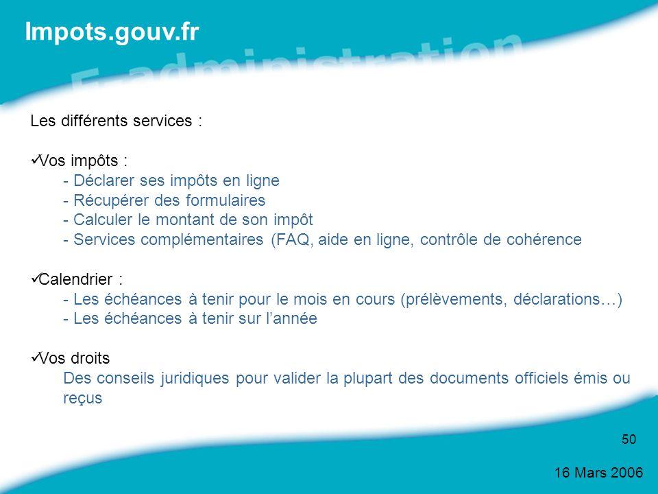 16 Mars 2006 50 Les différents services : Vos impôts : - Déclarer ses impôts en ligne - Récupérer des formulaires - Calculer le montant de son impôt -