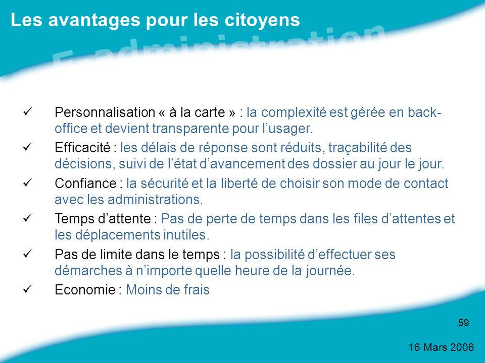 16 Mars 2006 59 Les avantages pour les citoyens Personnalisation « à la carte » : la complexité est gérée en back- office et devient transparente pour