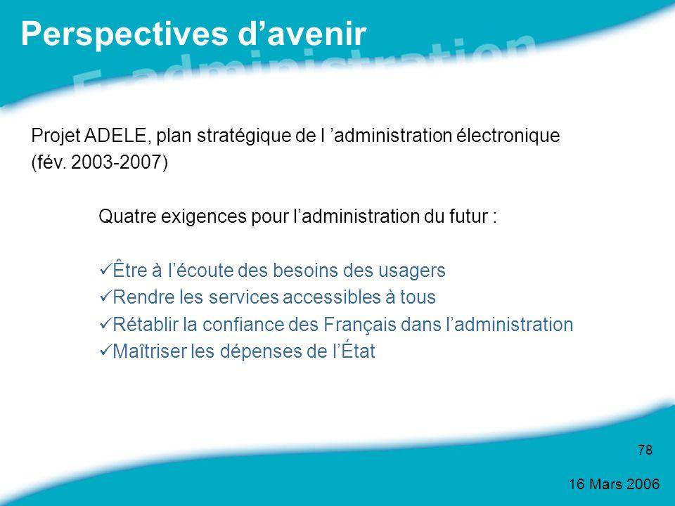 16 Mars 2006 78 Projet ADELE, plan stratégique de l administration électronique (fév. 2003-2007) Quatre exigences pour ladministration du futur : Être