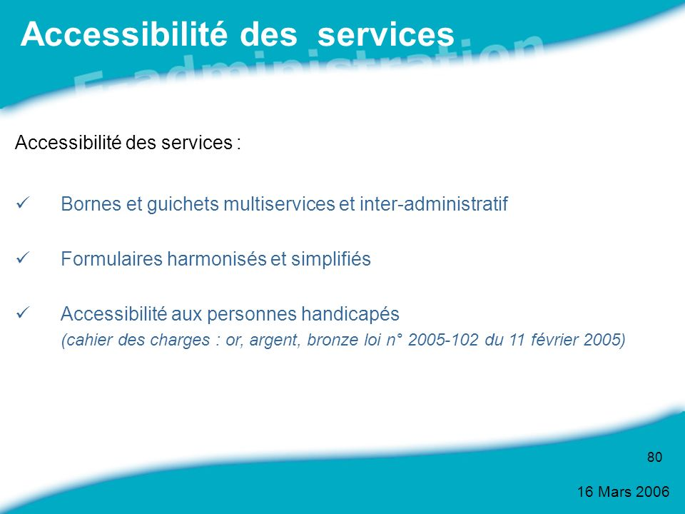 16 Mars 2006 80 Accessibilité des services : Bornes et guichets multiservices et inter-administratif Formulaires harmonisés et simplifiés Accessibilit